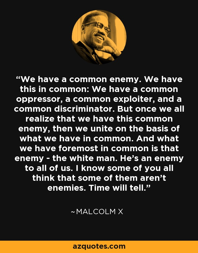 We have a common enemy. We have this in common: We have a common oppressor, a common exploiter, and a common discriminator. But once we all realize that we have this common enemy, then we unite on the basis of what we have in common. And what we have foremost in common is that enemy - the white man. He's an enemy to all of us. I know some of you all think that some of them aren't enemies. Time will tell. - Malcolm X