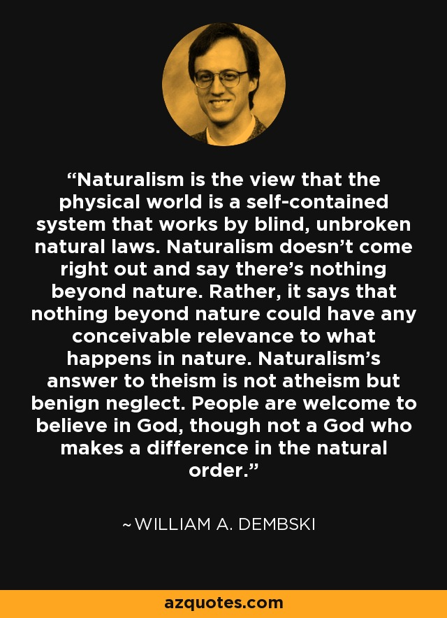 Naturalism is the view that the physical world is a self-contained system that works by blind, unbroken natural laws. Naturalism doesn't come right out and say there's nothing beyond nature. Rather, it says that nothing beyond nature could have any conceivable relevance to what happens in nature. Naturalism's answer to theism is not atheism but benign neglect. People are welcome to believe in God, though not a God who makes a difference in the natural order. - William A. Dembski
