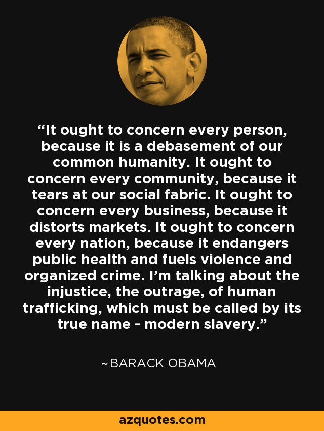It ought to concern every person, because it is a debasement of our common humanity. It ought to concern every community, because it tears at our social fabric. It ought to concern every business, because it distorts markets. It ought to concern every nation, because it endangers public health and fuels violence and organized crime. I'm talking about the injustice, the outrage, of human trafficking, which must be called by its true name - modern slavery. - Barack Obama