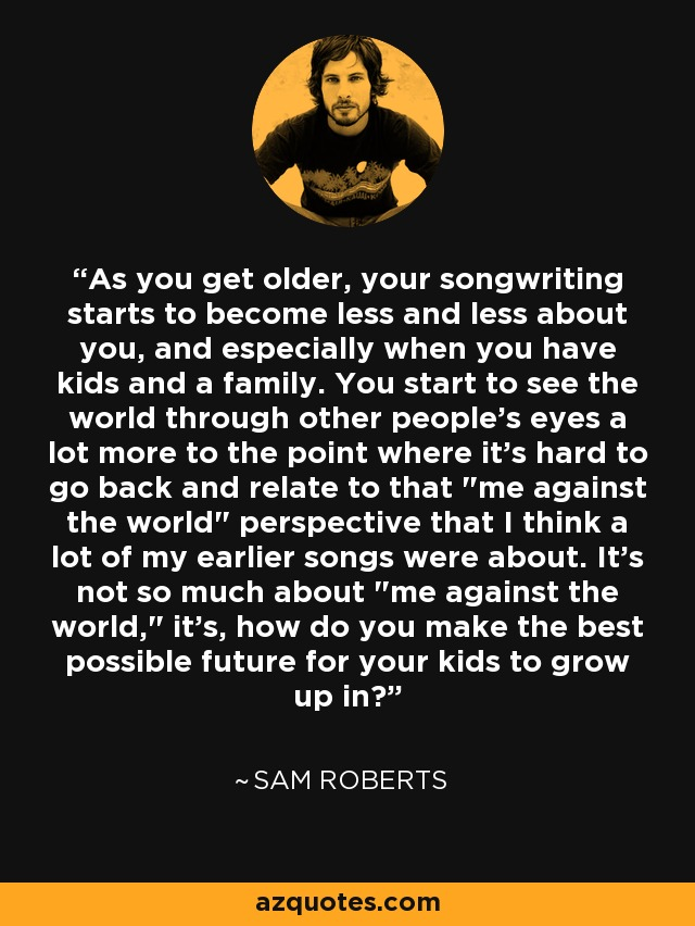 As you get older, your songwriting starts to become less and less about you, and especially when you have kids and a family. You start to see the world through other people's eyes a lot more to the point where it's hard to go back and relate to that