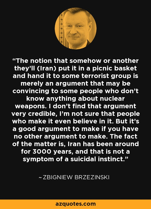 The notion that somehow or another they'll (Iran) put it in a picnic basket and hand it to some terrorist group is merely an argument that may be convincing to some people who don't know anything about nuclear weapons. I don't find that argument very credible, I'm not sure that people who make it even believe in it. But it's a good argument to make if you have no other argument to make. The fact of the matter is, Iran has been around for 3000 years, and that is not a symptom of a suicidal instinct. - Zbigniew Brzezinski