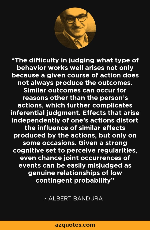The difficulty in judging what type of behavior works well arises not only because a given course of action does not always produce the outcomes. Similar outcomes can occur for reasons other than the person's actions, which further complicates inferential judgment. Effects that arise independently of one's actions distort the influence of similar effects produced by the actions, but only on some occasions. Given a strong cognitive set to perceive regularities, even chance joint occurrences of events can be easily misjudged as genuine relationships of low contingent probability - Albert Bandura