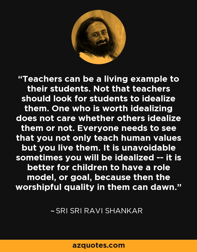 Teachers can be a living example to their students. Not that teachers should look for students to idealize them. One who is worth idealizing does not care whether others idealize them or not. Everyone needs to see that you not only teach human values but you live them. It is unavoidable sometimes you will be idealized -- it is better for children to have a role model, or goal, because then the worshipful quality in them can dawn. - Sri Sri Ravi Shankar