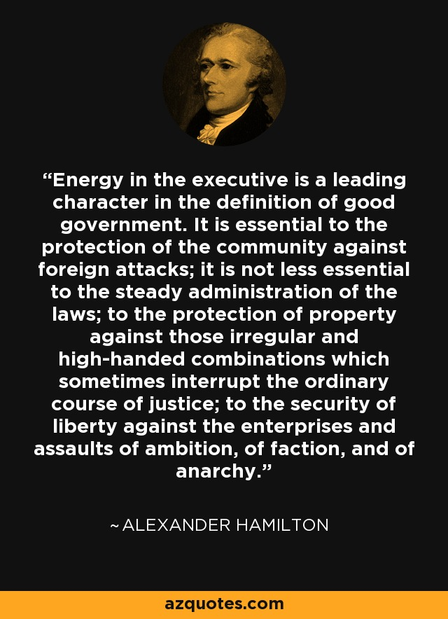 Energy in the executive is a leading character in the definition of good government. It is essential to the protection of the community against foreign attacks; it is not less essential to the steady administration of the laws; to the protection of property against those irregular and high-handed combinations which sometimes interrupt the ordinary course of justice; to the security of liberty against the enterprises and assaults of ambition, of faction, and of anarchy. - Alexander Hamilton