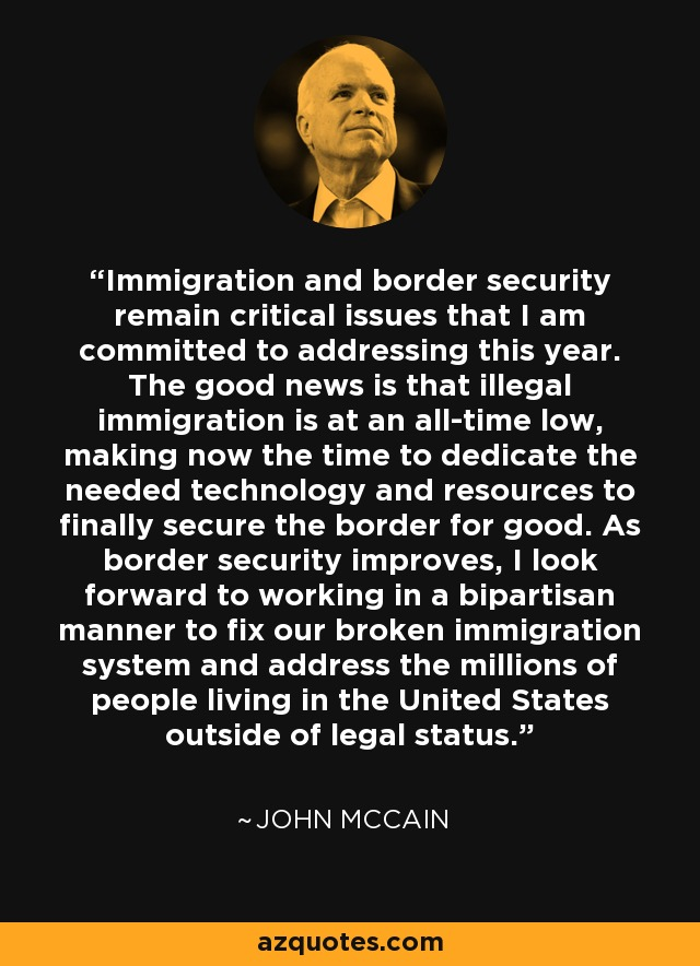 Immigration and border security remain critical issues that I am committed to addressing this year. The good news is that illegal immigration is at an all-time low, making now the time to dedicate the needed technology and resources to finally secure the border for good. As border security improves, I look forward to working in a bipartisan manner to fix our broken immigration system and address the millions of people living in the United States outside of legal status. - John McCain