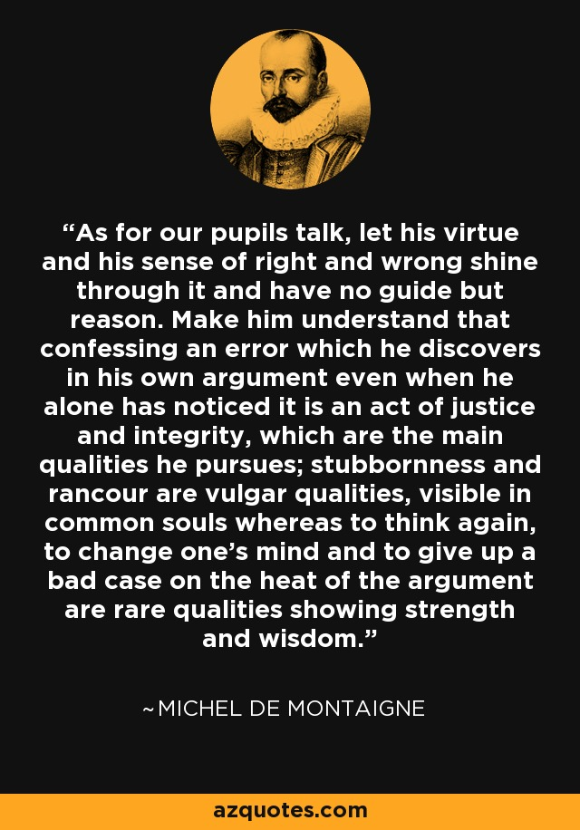 As for our pupils talk, let his virtue and his sense of right and wrong shine through it and have no guide but reason. Make him understand that confessing an error which he discovers in his own argument even when he alone has noticed it is an act of justice and integrity, which are the main qualities he pursues; stubbornness and rancour are vulgar qualities, visible in common souls whereas to think again, to change one's mind and to give up a bad case on the heat of the argument are rare qualities showing strength and wisdom. - Michel de Montaigne