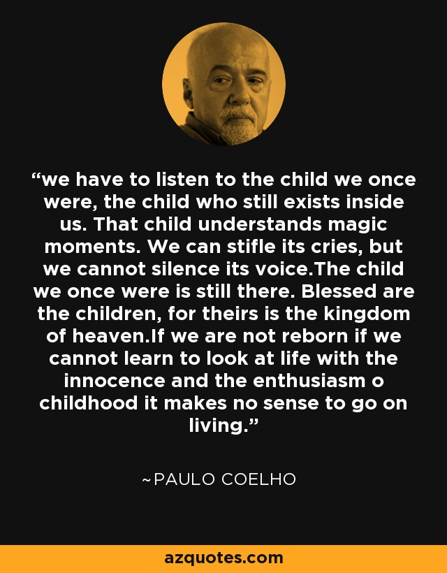 we have to listen to the child we once were, the child who still exists inside us. That child understands magic moments. We can stifle its cries, but we cannot silence its voice.The child we once were is still there. Blessed are the children, for theirs is the kingdom of heaven.If we are not reborn if we cannot learn to look at life with the innocence and the enthusiasm o childhood it makes no sense to go on living. - Paulo Coelho