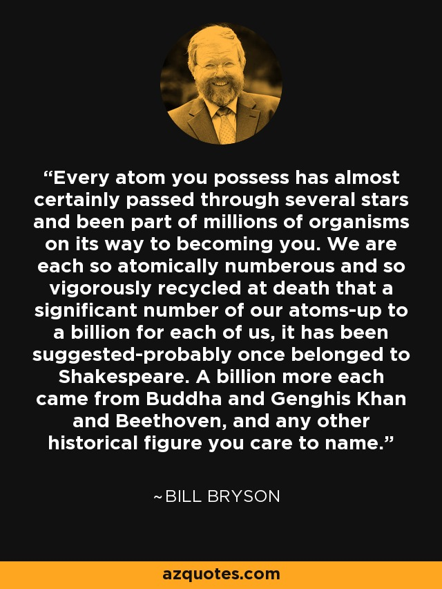 Every atom you possess has almost certainly passed through several stars and been part of millions of organisms on its way to becoming you. We are each so atomically numberous and so vigorously recycled at death that a significant number of our atoms-up to a billion for each of us, it has been suggested-probably once belonged to Shakespeare. A billion more each came from Buddha and Genghis Khan and Beethoven, and any other historical figure you care to name. - Bill Bryson