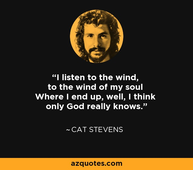 I listen to the wind, to the wind of my soul Where I end up, well, I think only God really knows. - Cat Stevens