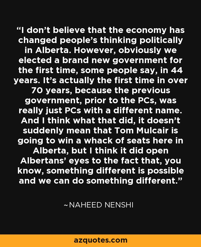 I don't believe that the economy has changed people's thinking politically in Alberta. However, obviously we elected a brand new government for the first time, some people say, in 44 years. It's actually the first time in over 70 years, because the previous government, prior to the PCs, was really just PCs with a different name. And I think what that did, it doesn't suddenly mean that Tom Mulcair is going to win a whack of seats here in Alberta, but I think it did open Albertans' eyes to the fact that, you know, something different is possible and we can do something different. - Naheed Nenshi