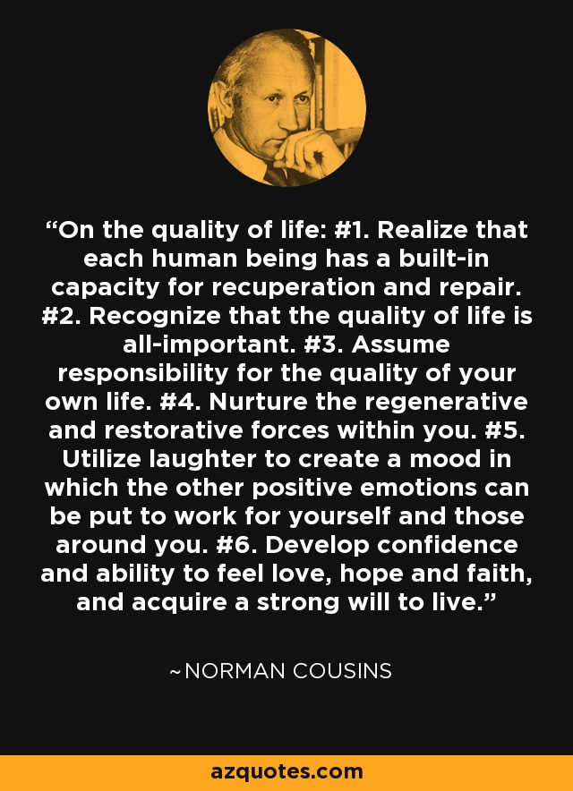 On the quality of life: #1. Realize that each human being has a built-in capacity for recuperation and repair. #2. Recognize that the quality of life is all-important. #3. Assume responsibility for the quality of your own life. #4. Nurture the regenerative and restorative forces within you. #5. Utilize laughter to create a mood in which the other positive emotions can be put to work for yourself and those around you. #6. Develop confidence and ability to feel love, hope and faith, and acquire a strong will to live. - Norman Cousins