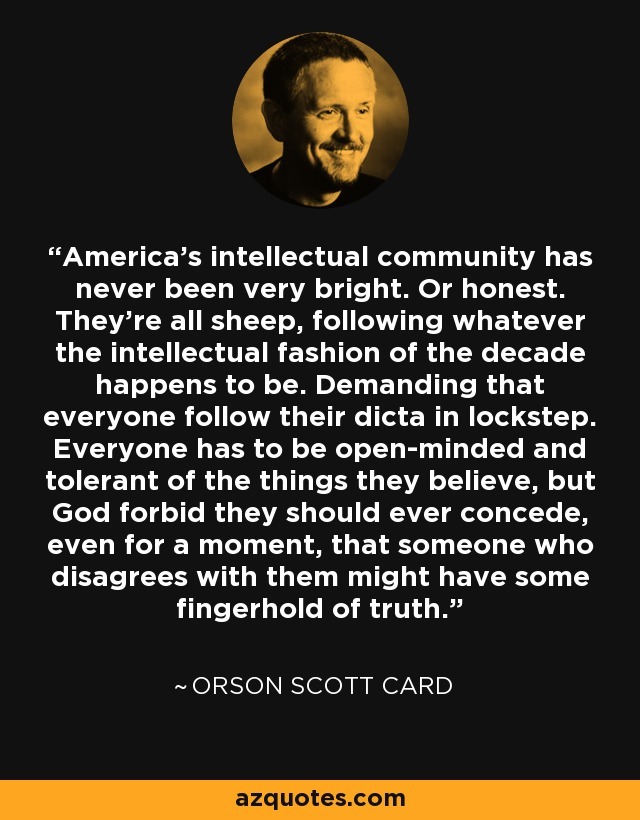 America's intellectual community has never been very bright. Or honest. They're all sheep, following whatever the intellectual fashion of the decade happens to be. Demanding that everyone follow their dicta in lockstep. Everyone has to be open-minded and tolerant of the things they believe, but God forbid they should ever concede, even for a moment, that someone who disagrees with them might have some fingerhold of truth. - Orson Scott Card