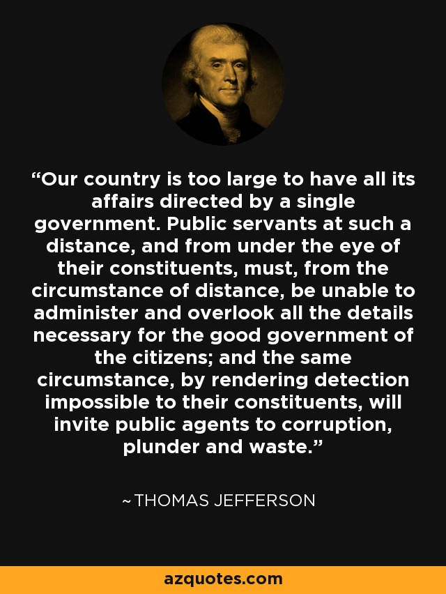 Our country is too large to have all its affairs directed by a single government. Public servants at such a distance, and from under the eye of their constituents, must, from the circumstance of distance, be unable to administer and overlook all the details necessary for the good government of the citizens; and the same circumstance, by rendering detection impossible to their constituents, will invite public agents to corruption, plunder and waste. - Thomas Jefferson