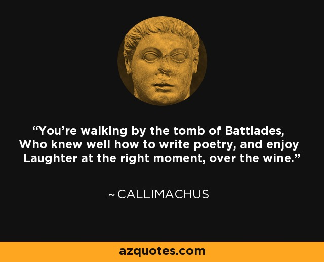 You're walking by the tomb of Battiades, Who knew well how to write poetry, and enjoy Laughter at the right moment, over the wine. - Callimachus