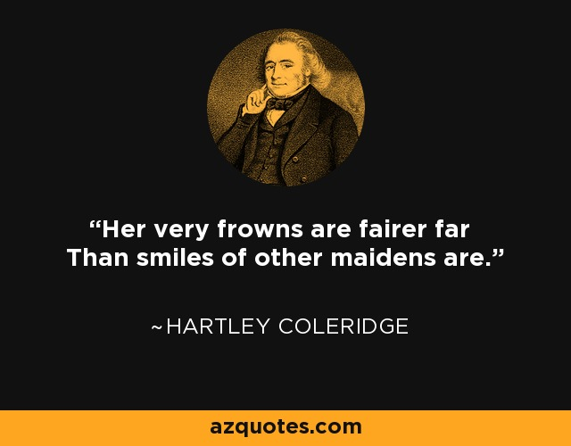 Her very frowns are fairer far Than smiles of other maidens are. - Hartley Coleridge