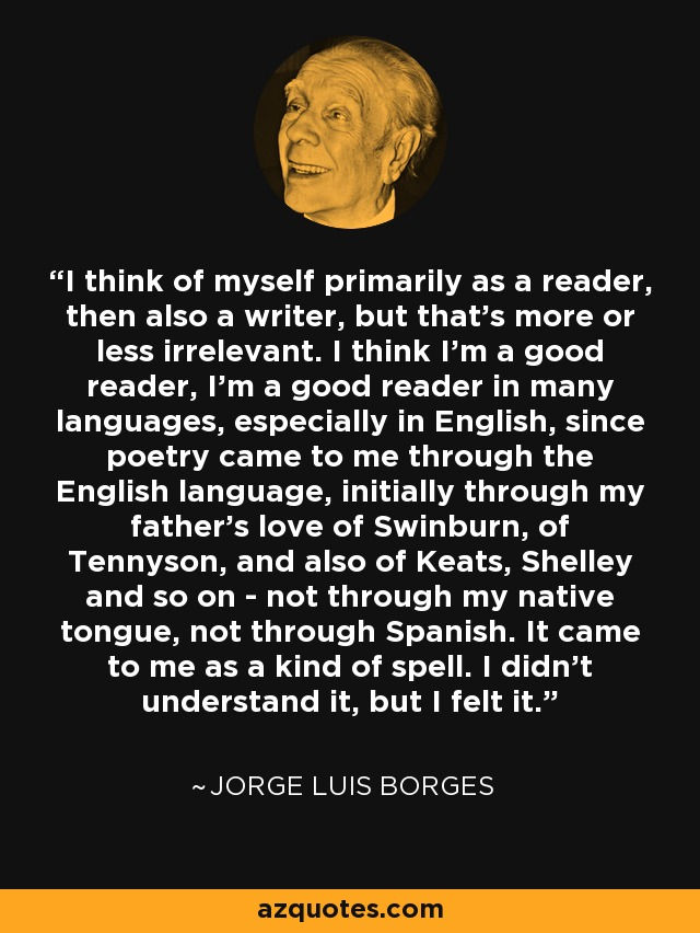 I think of myself primarily as a reader, then also a writer, but that's more or less irrelevant. I think I'm a good reader, I'm a good reader in many languages, especially in English, since poetry came to me through the English language, initially through my father's love of Swinburn, of Tennyson, and also of Keats, Shelley and so on - not through my native tongue, not through Spanish. It came to me as a kind of spell. I didn't understand it, but I felt it. - Jorge Luis Borges