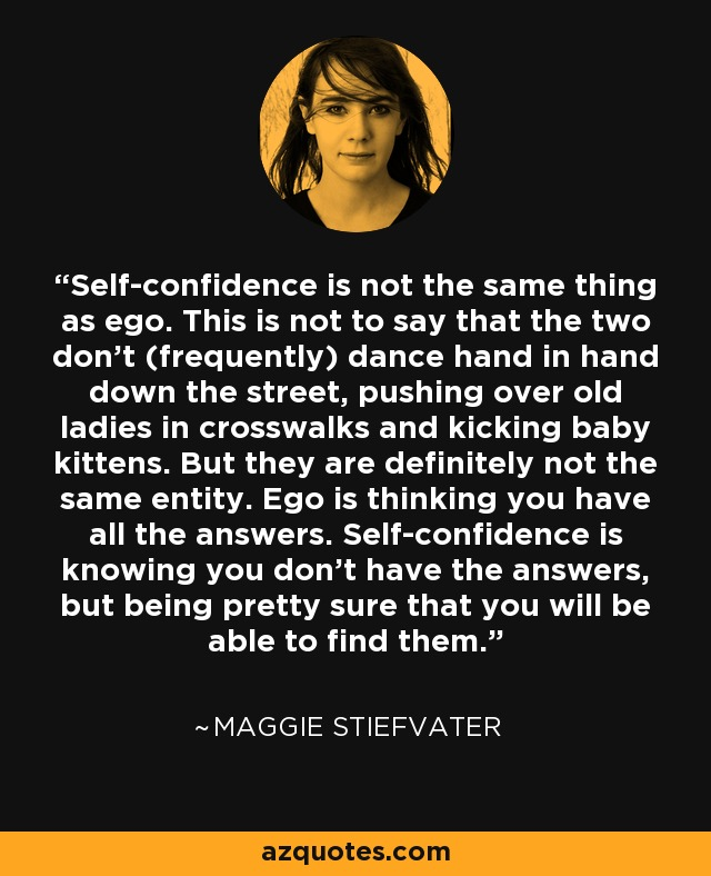 Self-confidence is not the same thing as ego. This is not to say that the two don't (frequently) dance hand in hand down the street, pushing over old ladies in crosswalks and kicking baby kittens. But they are definitely not the same entity. Ego is thinking you have all the answers. Self-confidence is knowing you don't have the answers, but being pretty sure that you will be able to find them. - Maggie Stiefvater