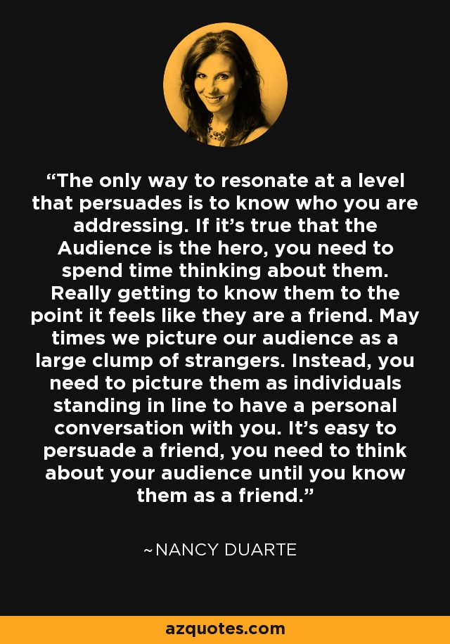 The only way to resonate at a level that persuades is to know who you are addressing. If it's true that the Audience is the hero, you need to spend time thinking about them. Really getting to know them to the point it feels like they are a friend. May times we picture our audience as a large clump of strangers. Instead, you need to picture them as individuals standing in line to have a personal conversation with you. It's easy to persuade a friend, you need to think about your audience until you know them as a friend. - Nancy Duarte
