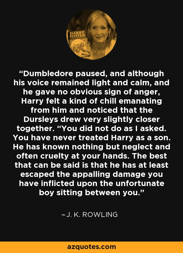 """Dumbledore paused, and although his voice remained light and calm, and he gave no obvious sign of anger, Harry felt a kind of chill emanating from him and noticed that the Dursleys drew very slightly closer together. """"You did not do as I asked. You have never treated Harry as a son. He has known nothing but neglect and often cruelty at your hands. The best that can be said is that he has at least escaped the appalling damage you have inflicted upon the unfortunate boy sitting between you. - J. K. Rowling"""