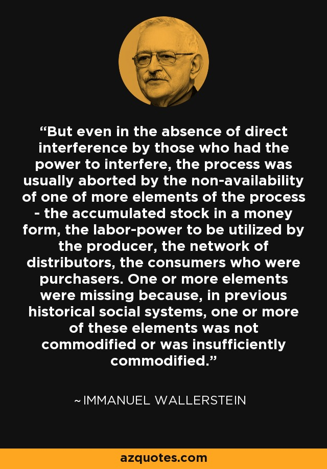 But even in the absence of direct interference by those who had the power to interfere, the process was usually aborted by the non-availability of one of more elements of the process - the accumulated stock in a money form, the labor-power to be utilized by the producer, the network of distributors, the consumers who were purchasers. One or more elements were missing because, in previous historical social systems, one or more of these elements was not commodified or was insufficiently commodified. - Immanuel Wallerstein