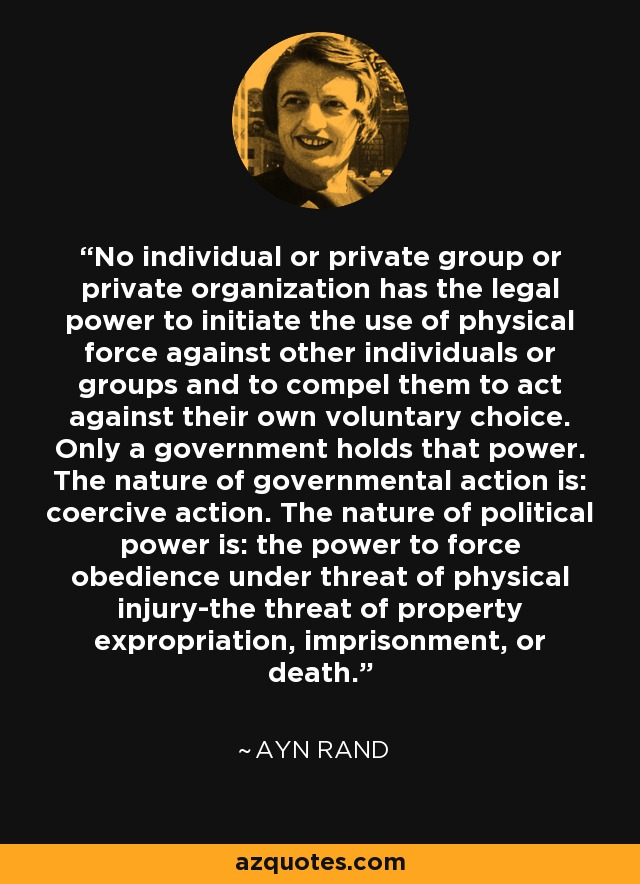 No individual or private group or private organization has the legal power to initiate the use of physical force against other individuals or groups and to compel them to act against their own voluntary choice. Only a government holds that power. The nature of governmental action is: coercive action. The nature of political power is: the power to force obedience under threat of physical injury-the threat of property expropriation, imprisonment, or death. - Ayn Rand