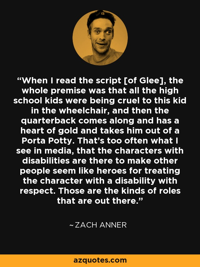 When I read the script [of Glee], the whole premise was that all the high school kids were being cruel to this kid in the wheelchair, and then the quarterback comes along and has a heart of gold and takes him out of a Porta Potty. That's too often what I see in media, that the characters with disabilities are there to make other people seem like heroes for treating the character with a disability with respect. Those are the kinds of roles that are out there. - Zach Anner
