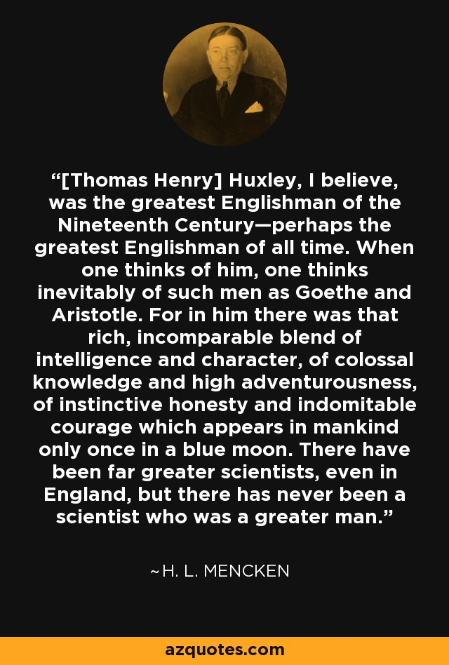 [Thomas Henry] Huxley, I believe, was the greatest Englishman of the Nineteenth Century—perhaps the greatest Englishman of all time. When one thinks of him, one thinks inevitably of such men as Goethe and Aristotle. For in him there was that rich, incomparable blend of intelligence and character, of colossal knowledge and high adventurousness, of instinctive honesty and indomitable courage which appears in mankind only once in a blue moon. There have been far greater scientists, even in England, but there has never been a scientist who was a greater man. - H. L. Mencken