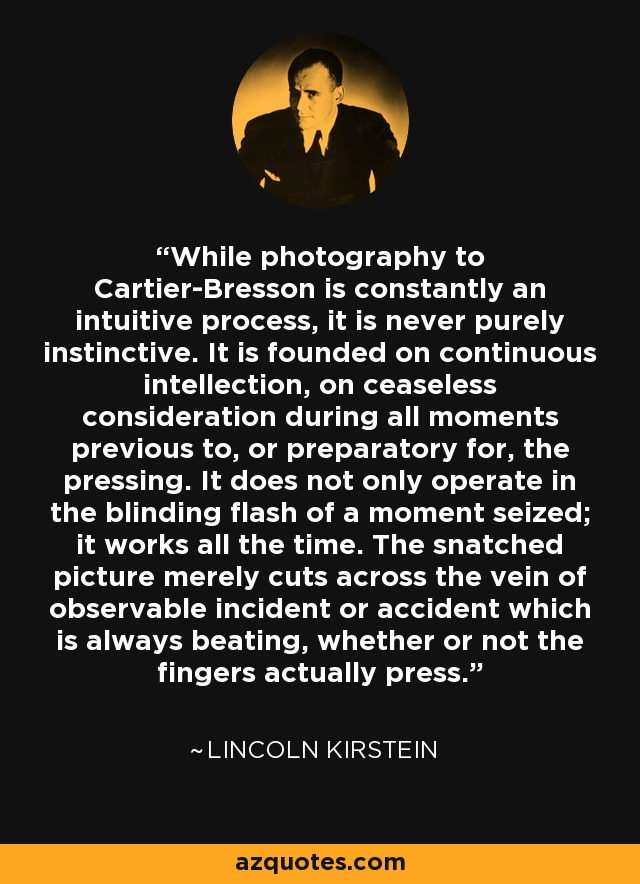 While photography to Cartier-Bresson is constantly an intuitive process, it is never purely instinctive. It is founded on continuous intellection, on ceaseless consideration during all moments previous to, or preparatory for, the pressing. It does not only operate in the blinding flash of a moment seized; it works all the time. The snatched picture merely cuts across the vein of observable incident or accident which is always beating, whether or not the fingers actually press. - Lincoln Kirstein