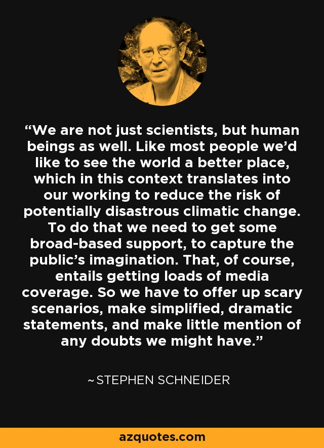 We are not just scientists, but human beings as well. Like most people we'd like to see the world a better place, which in this context translates into our working to reduce the risk of potentially disastrous climatic change. To do that we need to get some broad-based support, to capture the public's imagination. That, of course, entails getting loads of media coverage. So we have to offer up scary scenarios, make simplified, dramatic statements, and make little mention of any doubts we might have. - Stephen Schneider