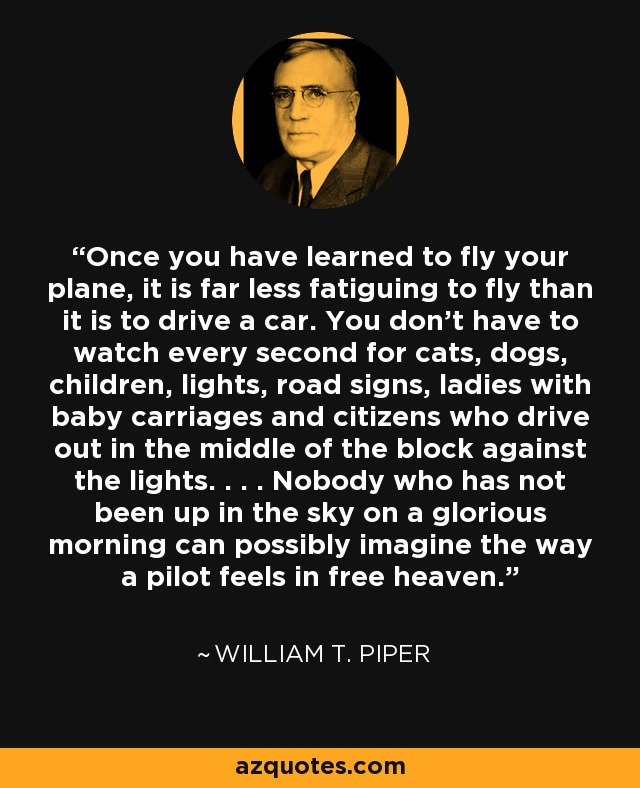 Once you have learned to fly your plane, it is far less fatiguing to fly than it is to drive a car. You don't have to watch every second for cats, dogs, children, lights, road signs, ladies with baby carriages and citizens who drive out in the middle of the block against the lights. . . . Nobody who has not been up in the sky on a glorious morning can possibly imagine the way a pilot feels in free heaven. - William T. Piper