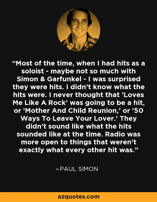 Most of the time, when I had hits as a soloist - maybe not so much with Simon & Garfunkel - I was surprised they were hits. I didn't know what the hits were. I never thought that 'Loves Me Like A Rock' was going to be a hit, or 'Mother And Child Reunion,' or '50 Ways To Leave Your Lover.' They didn't sound like what the hits sounded like at the time. Radio was more open to things that weren't exactly what every other hit was. - Paul Simon