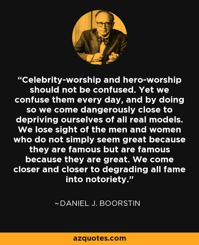 Celebrity-worship and hero-worship should not be confused. Yet we confuse them every day, and by doing so we come dangerously close to depriving ourselves of all real models. We lose sight of the men and women who do not simply seem great because they are famous but are famous because they are great. We come closer and closer to degrading all fame into notoriety. - Daniel J. Boorstin