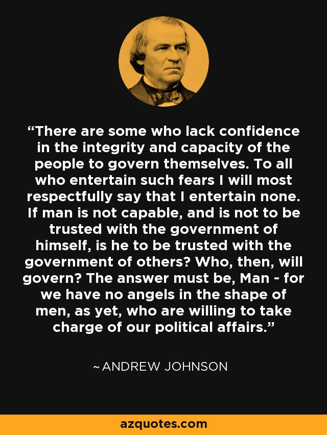 There are some who lack confidence in the integrity and capacity of the people to govern themselves. To all who entertain such fears I will most respectfully say that I entertain none. If man is not capable, and is not to be trusted with the government of himself, is he to be trusted with the government of others? Who, then, will govern? The answer must be, Man - for we have no angels in the shape of men, as yet, who are willing to take charge of our political affairs. - Andrew Johnson