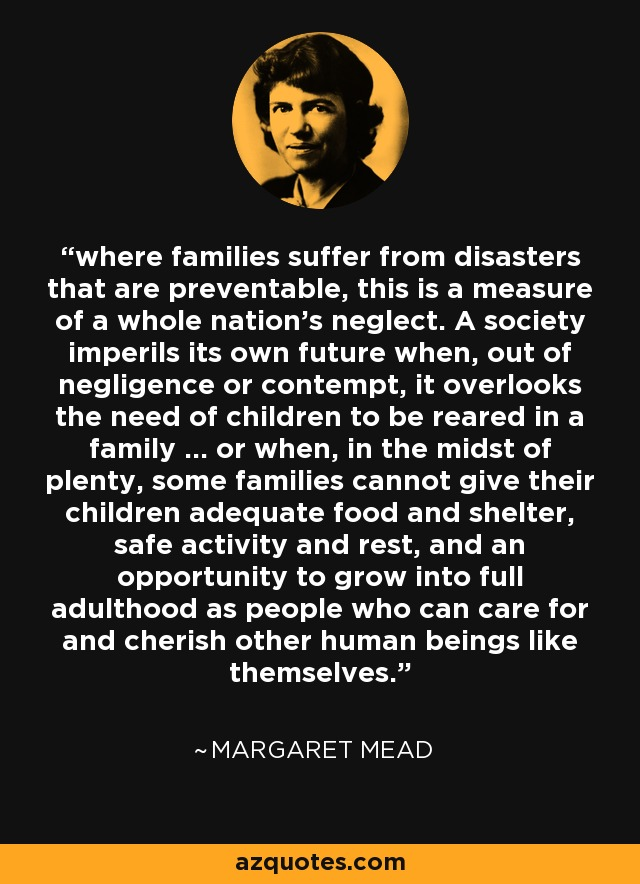 where families suffer from disasters that are preventable, this is a measure of a whole nation's neglect. A society imperils its own future when, out of negligence or contempt, it overlooks the need of children to be reared in a family ... or when, in the midst of plenty, some families cannot give their children adequate food and shelter, safe activity and rest, and an opportunity to grow into full adulthood as people who can care for and cherish other human beings like themselves. - Margaret Mead