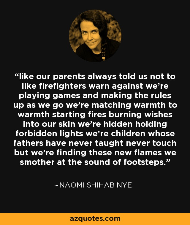 like our parents always told us not to like firefighters warn against we're playing games and making the rules up as we go we're matching warmth to warmth starting fires burning wishes into our skin we're hidden holding forbidden lights we're children whose fathers have never taught never touch but we're finding these new flames we smother at the sound of footsteps. - Naomi Shihab Nye