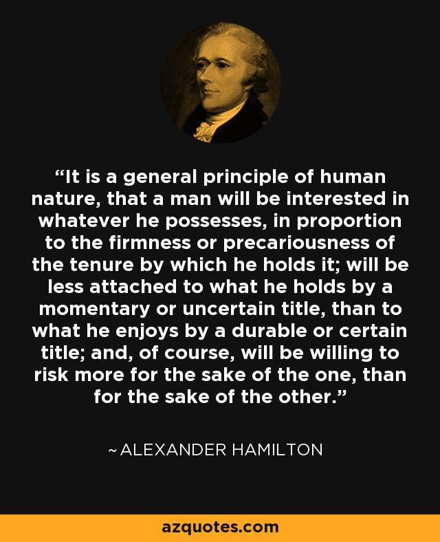 It is a general principle of human nature, that a man will be interested in whatever he possesses, in proportion to the firmness or precariousness of the tenure by which he holds it; will be less attached to what he holds by a momentary or uncertain title, than to what he enjoys by a durable or certain title; and, of course, will be willing to risk more for the sake of the one, than for the sake of the other. - Alexander Hamilton