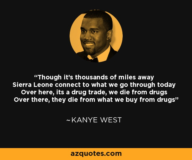 Though it's thousands of miles away Sierra Leone connect to what we go through today Over here, its a drug trade, we die from drugs Over there, they die from what we buy from drugs - Kanye West