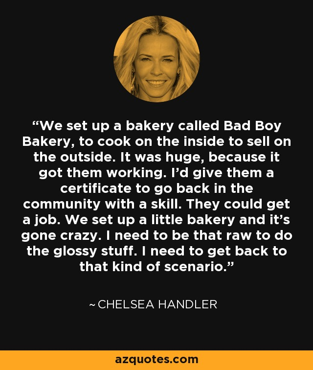 We set up a bakery called Bad Boy Bakery, to cook on the inside to sell on the outside. It was huge, because it got them working. I'd give them a certificate to go back in the community with a skill. They could get a job. We set up a little bakery and it's gone crazy. I need to be that raw to do the glossy stuff. I need to get back to that kind of scenario. - Chelsea Handler