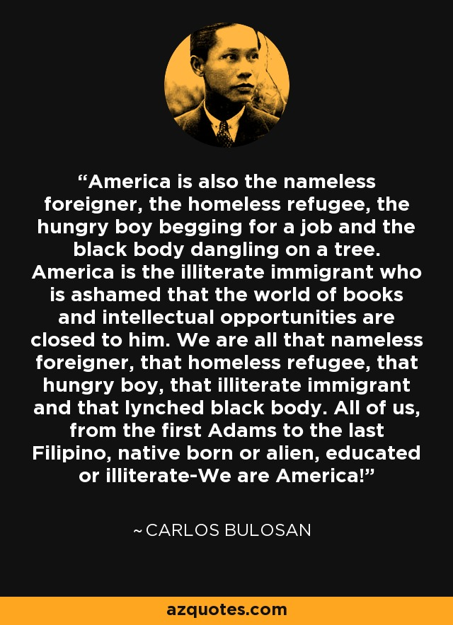 America is also the nameless foreigner, the homeless refugee, the hungry boy begging for a job and the black body dangling on a tree. America is the illiterate immigrant who is ashamed that the world of books and intellectual opportunities are closed to him. We are all that nameless foreigner, that homeless refugee, that hungry boy, that illiterate immigrant and that lynched black body. All of us, from the first Adams to the last Filipino, native born or alien, educated or illiterate-We are America! - Carlos Bulosan