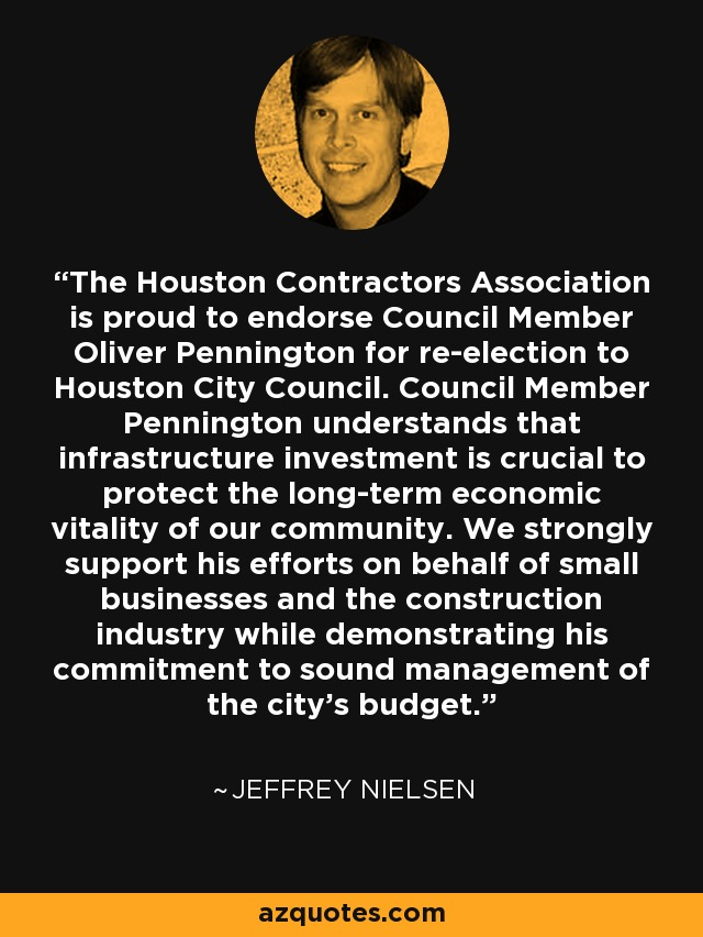 The Houston Contractors Association is proud to endorse Council Member Oliver Pennington for re-election to Houston City Council. Council Member Pennington understands that infrastructure investment is crucial to protect the long-term economic vitality of our community. We strongly support his efforts on behalf of small businesses and the construction industry while demonstrating his commitment to sound management of the city's budget. - Jeffrey Nielsen