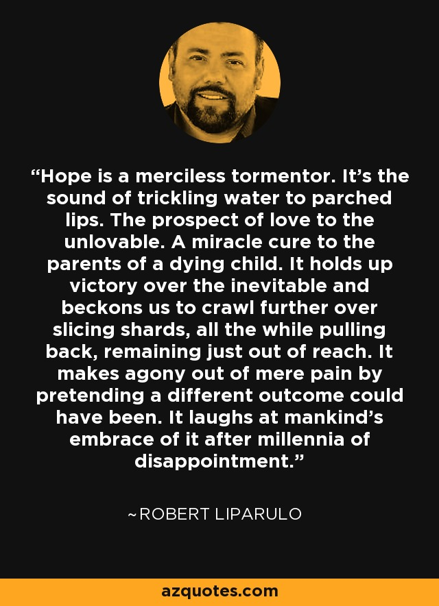 Hope is a merciless tormentor. It's the sound of trickling water to parched lips. The prospect of love to the unlovable. A miracle cure to the parents of a dying child. It holds up victory over the inevitable and beckons us to crawl further over slicing shards, all the while pulling back, remaining just out of reach. It makes agony out of mere pain by pretending a different outcome could have been. It laughs at mankind's embrace of it after millennia of disappointment. - Robert Liparulo