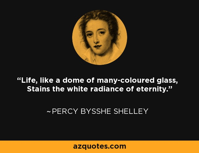 Life, like a dome of many-coloured glass, Stains the white radiance of eternity. - Percy Bysshe Shelley