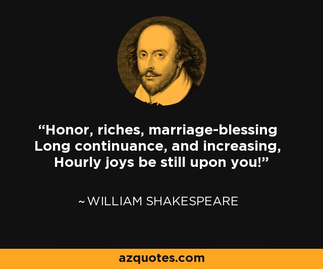 Honor, riches, marriage-blessing Long continuance, and increasing, Hourly joys be still upon you! - William Shakespeare