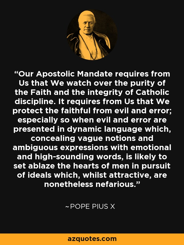 Our Apostolic Mandate requires from Us that We watch over the purity of the Faith and the integrity of Catholic discipline. It requires from Us that We protect the faithful from evil and error; especially so when evil and error are presented in dynamic language which, concealing vague notions and ambiguous expressions with emotional and high-sounding words, is likely to set ablaze the hearts of men in pursuit of ideals which, whilst attractive, are nonetheless nefarious. - Pope Pius X