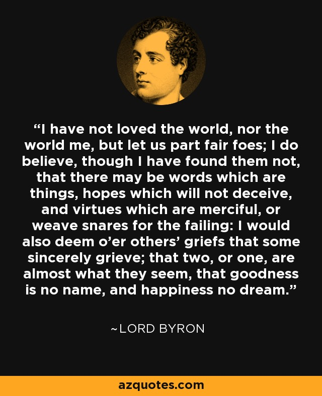 I have not loved the world, nor the world me, but let us part fair foes; I do believe, though I have found them not, that there may be words which are things, hopes which will not deceive, and virtues which are merciful, or weave snares for the failing: I would also deem o'er others' griefs that some sincerely grieve; that two, or one, are almost what they seem, that goodness is no name, and happiness no dream. - Lord Byron