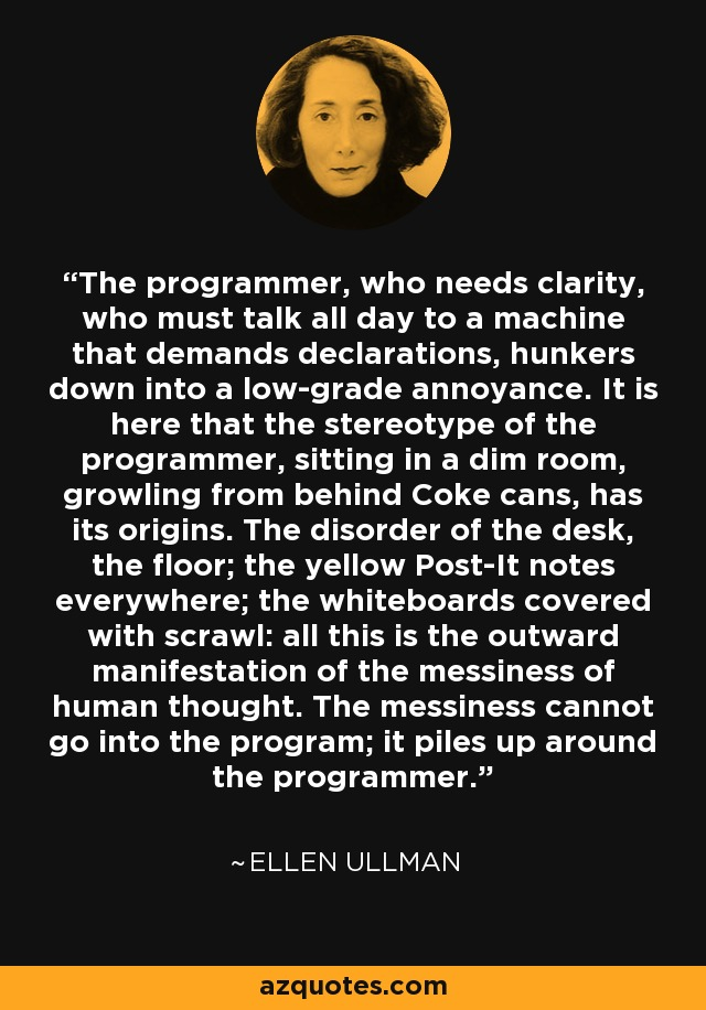 The programmer, who needs clarity, who must talk all day to a machine that demands declarations, hunkers down into a low-grade annoyance. It is here that the stereotype of the programmer, sitting in a dim room, growling from behind Coke cans, has its origins. The disorder of the desk, the floor; the yellow Post-It notes everywhere; the whiteboards covered with scrawl: all this is the outward manifestation of the messiness of human thought. The messiness cannot go into the program; it piles up around the programmer. - Ellen Ullman