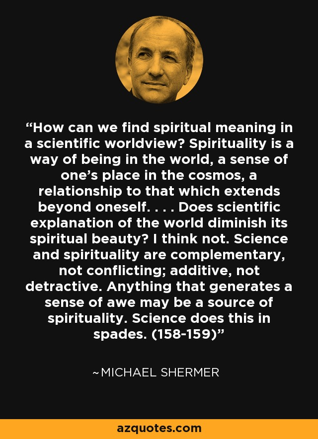 How can we find spiritual meaning in a scientific worldview? Spirituality is a way of being in the world, a sense of one's place in the cosmos, a relationship to that which extends beyond oneself. . . . Does scientific explanation of the world diminish its spiritual beauty? I think not. Science and spirituality are complementary, not conflicting; additive, not detractive. Anything that generates a sense of awe may be a source of spirituality. Science does this in spades. (158-159) - Michael Shermer