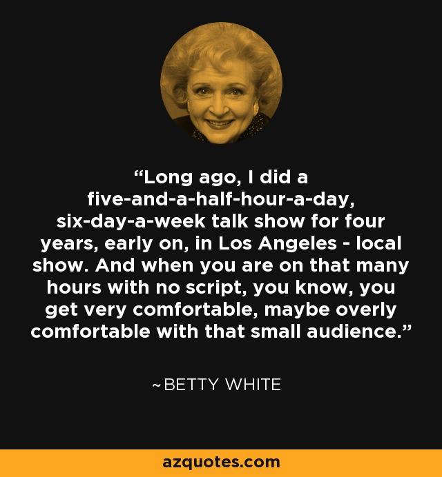 Long ago, I did a five-and-a-half-hour-a-day, six-day-a-week talk show for four years, early on, in Los Angeles - local show. And when you are on that many hours with no script, you know, you get very comfortable, maybe overly comfortable with that small audience. - Betty White