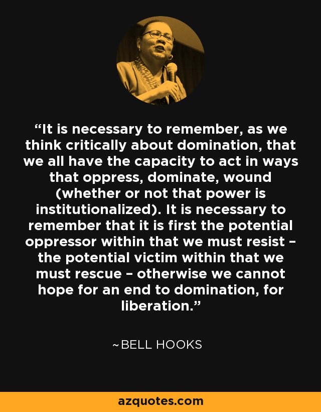 It is necessary to remember, as we think critically about domination, that we all have the capacity to act in ways that oppress, dominate, wound (whether or not that power is institutionalized). It is necessary to remember that it is first the potential oppressor within that we must resist – the potential victim within that we must rescue – otherwise we cannot hope for an end to domination, for liberation. - Bell Hooks