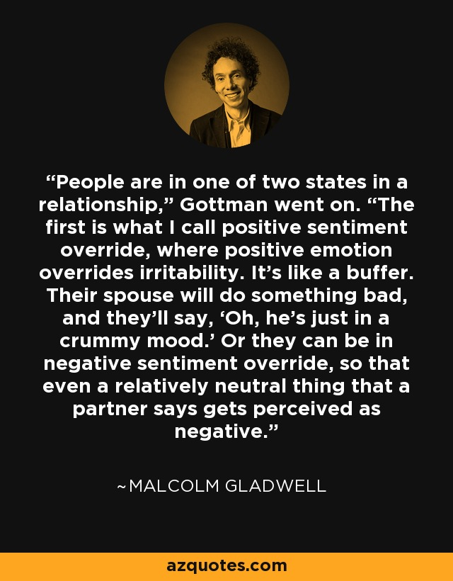 "People are in one of two states in a relationship,"" Gottman went on. ""The first is what I call positive sentiment override, where positive emotion overrides irritability. It's like a buffer. Their spouse will do something bad, and they'll say, 'Oh, he's just in a crummy mood.' Or they can be in negative sentiment override, so that even a relatively neutral thing that a partner says gets perceived as negative. - Malcolm Gladwell"